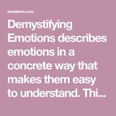 """Demystifying Emotions describes emotions in a concrete way that makes them easy to understand. This quick read explains emotions in a unique way that leads most people to say some version of """"Now I get it!"""" or """"Now it makes sense."""""""