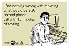 I find nothing wrong with replacing what would be a 30 second phone call with 15 minutes of texting.