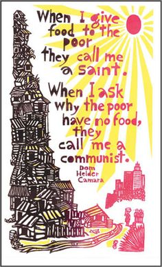 """When I give food to the poor, they call me a saint. When I ask why the poor have no food, they call me a Communist.""  ~ Archbishop Hélder Câmara of Brazil"