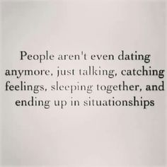 People aren't even dating anymore, just talking, catching feelings, sleeping together, and ending up in situationships #sotrue #true