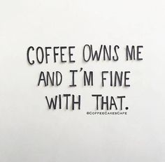 Coffee owns me and I