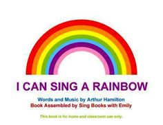 I Can Sing a Rainbow Words and Music by Arthur Hamilton Book Assembled by Sing Books with Emily This book is for home and classroom use only.