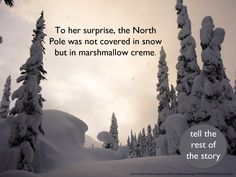 To her surprise, the North Pole was not covered in snow, but in marshmallow creme. Tell the rest of the story.  Photo Credit: Ran Zxzzy