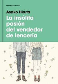 La insólita pasión del vendedor de lencería, de Asako Hiruta Una reseña de Roberto Moro Editorial Reservoir Books http://www.librosyliteratura.es/la-insolita-pasion-del-vendedor-de-lenceria.html