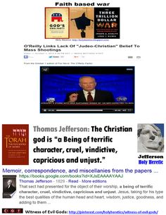 "God's Political Party https://www.pinterest.com/holyheretics/gods-political-party/ O'Reilly Links Lack Of ""Judeo-Christian"" Belief To Mass Shootings https://www.pinterest.com/pin/540924605222489626/ Our infidel Founding-Father Thomas Jefferson was banned from the curriculum by our own Talibans in the ""buckle of the Bible-belt"", Texas. Do you agree with our party of God? https://www.pinterest.com/pin/80150068342169020/ Voltaire:Christianity is the Bloodiest Idolatry that ever desecrated the earth"