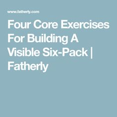 Four Core Exercises For Building A Visible Six-Pack | Fatherly