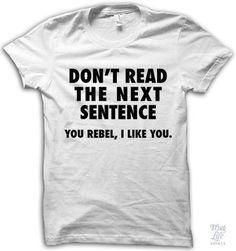 Dont Read The Next Sentence - Funny Shirt Sayings - Ideas of Funny Shirt Sayings - Dont Read The Next Sentence T-Shirt Cool Tees, Cool Shirts, Tee Shirts, Awesome Shirts, Thug Life Shirts, Funny Tees, Funny Hoodies, Sweatshirts, Cute Tshirts