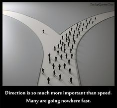 Direction is so much more important than speed. Many are going nowhere fast