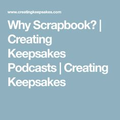 Why Scrapbook? | Creating Keepsakes Podcasts | Creating Keepsakes