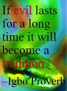 If evil lasts for a long time it will become a tradition –Igbo Proverb