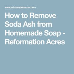 How to Remove Soda Ash from Homemade Soap - Reformation Acres