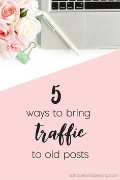 5 Ways to Bring Traffic to Old Posts. How had I not thought of this before? | To Travel And Beyond