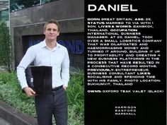 DANIEL Born: Great Britain,  Age: 26,  Status: Married with 1 son Lives & Works: Bangkok, Thailand Occupation:  International Business Manager: At 25, Daniel, took over a small logistics company that was haemorrhaging money and turned it around, building it up to profitability. Previously: Entrepreneur, Business consultant Likes: socialising and spending time with his family Photo Location: Sukhumvit, Thailand Owns: Harrison Basford Marshall Oxford Teak Jewellery Box (Black)