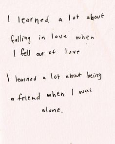 I learned a lot about falling in love when i fell out of love. I learned a lot about being a friend when I was alone.