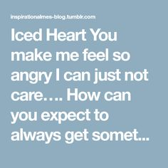 Iced Heart You make me feel so angry I can just not care…. How can you expect to always get something from me, but you don't have to do anything for me….. This soft heart ♥ for you will become frozen...