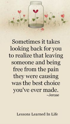 Sometimes it takes looking back for you to realize that leaving someone and being free from the pain they were causing was the best choice you've ever made. ~Jerose