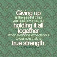 Giving up is the EASIEST thing you could EVER do, but holding it all TOGETHER when EVERYONE expects you to CRUMBLE; that is TRUE STRENGTH