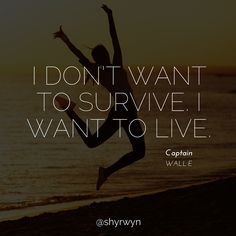 I don't want to survive. I want to live