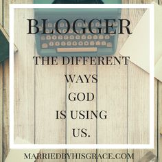 Bloggers, How God is using us. MarriedbyHisGrace.com