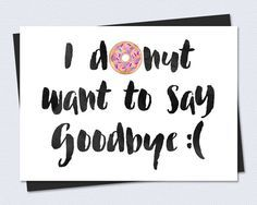 A funny goodbye card . *hint hint* give a box of donuts with the card, it might cheer you both up :) My other Farewell/Goodbye Cards: Farewell Parties, Farewell Gifts, Farewell Card, Farewell Gift For Coworker, Farewell Quotes, Farewell Message, Going Away Parties, Going Away Gifts, Going Away Cards