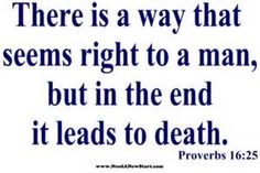 Proverbs 16:25  Beware of listening to the wisdom of men. God's Word is truth. It leads to life.