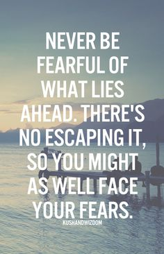 Never be fearful of what lies ahead.  There's no escaping it, so you might as well face your fears.