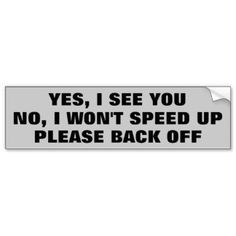 """Yes I See You, no I. Bumper Sticker A copy of an earlier bumper sticker with the addition of the word """"up"""" Very to the point anti tailgating message. Driving Humor, Car Humor, Car Decals, Bumper Stickers, Aggressive Driving, Get Off Me, Honor Roll, Word Up, Back Off"""