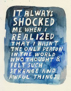 It always shocked me when I realized that I wasn't the only person in the world who thought and felt such strange and awful things.