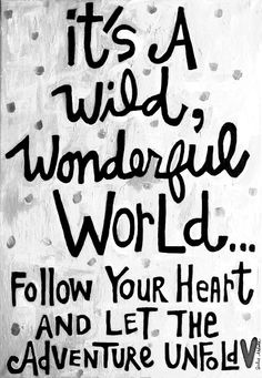 """"""" It's a wild, wonderful world... Follow your heart and let the adventure unfold """""""