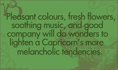 Pleasant colors, fresh flowers, soothing music, and good company will do wonders to lighten a Capricorn's more melancholic tendencies.  The Sea Goat.