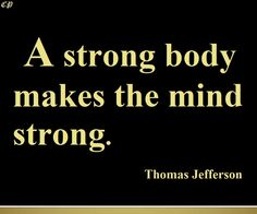 A strong body makes the mind strong. - Thomas Jefferson http://prosperityclub1.com/