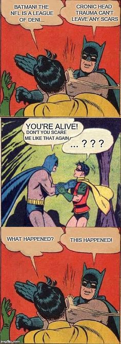 Batman Cares | BATMAN! THE NFL IS A LEAGUE OF DENI... YOU'RE ALIVE! CRONIC HEAD TRAUMA CAN'T LEAVE ANY SCARS DON'T YOU SCARE ME LIKE THAT AGAIN ... ? ? ? T | image tagged in batman slapping robin,funny,nfl,friends,knockout,abuse | made w/ Imgflip meme maker