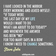 """I have looked in the mirror every morning and asked myself: ""If today were the last day of my life, would I want to do what I'm about to do today?"" And whenever the answer has been ""no"" for too many days in a row, I know I need to change something."" ~Steve Jobs"