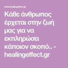 Κάθε άνθρωπος έρχεται στην ζωή μας για να εκπληρώσει κάποιον σκοπό.. - healingeffect.gr