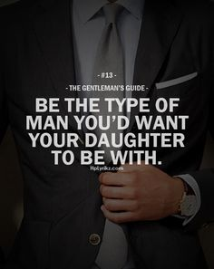 Be the type of man you'd want your daughter to be with.