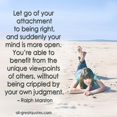 Let go of your attachment to being right, and suddenly your mind is more open. You're able to benefit from the unique viewpoints of others, without being crippled by your own judgment. – Ralph Marston