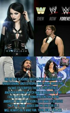 This is not the best collage but ya. One of the reasons I watch wwe is because its entertaining. And to people who think wrestling is fake its scripted there's a difference. Another reason I watch wwe is because of my faves AJ Lee Paige Roman Regins and Dean Ambrose. The last reason I love wwe is because the put there bodies on the line for us. I will always be a wwe fan. Then, Now, Forever