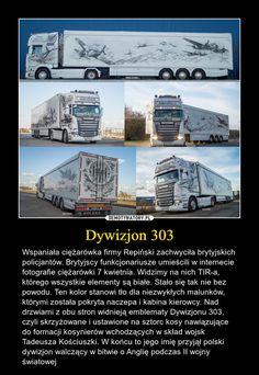 Dywizjon 303 – Wspaniała ciężarówka firmy Repiński zachwyciła brytyjskich policjantów. Brytyjscy funkcjonariusze umieścili w internecie fotografie ciężarówki 7 kwietnia. Widzimy na nich TIR-a, którego wszystkie elementy są białe. Stało się tak nie bez powodu. Ten kolor stanowi tło dla niezwykłych malunków, którymi została pokryta naczepa i kabina kierowcy. Nad drzwiami z obu stron widnieją emblematy Dywizjonu 303, czyli skrzyżowane i ustawione na sztorc kosy nawiązujące do formacji kosynierów wc Faith In Humanity Restored Military, Wwii, Poland, Everything, Lord, Education, Memes, Trucks, Historia