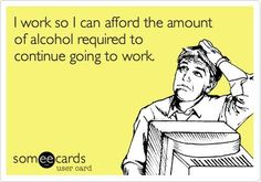 I work so I can afford the amount of alcohol required to continue going to work. Draper Reminds me of you lol Haha Funny, Hilarious, Lol, Funny Stuff, Funny Shit, Funny Things, Funny Work, Social Work Humor, Work Quotes