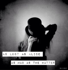 "I may get this as a tattoo with a picture of a pocket watch. ""As lost as Alice, As mad as the Hatter"""