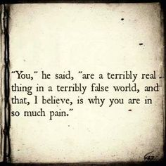 """~ """"You"""" he said, """" are terribly real thing in a  terribly false world, and that, I believe, is why you are in so much pain."""" -- Emilie Autumn"""