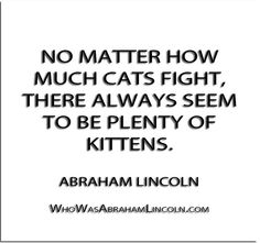 ''No matter how much cats fight, there always seem to be plenty of kittens.'' - Abraham Lincoln  http://whowasabrahamlincoln.com/?p=323