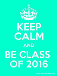 Keep Calm and BE CLASS  OF 2016......