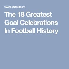 The 18 Greatest Goal Celebrations In Football History