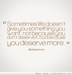 Sometimes life doesn't give you something you want, not because you don't deserve it, but because you deserve more. #hope #quotes #sayings