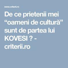 """De ce prietenii mei """"oameni de cultură"""" sunt de partea lui KOVESI ? - criterii.ro"""