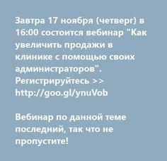 """http://goo.gl/ynuVob  Завтра 17 ноября (четверг) в 16:00 состоится вебинар """"Как увеличить продажи в клинике с помощью своих администраторов"""". Регистрируйтесь >>  http://goo.gl/ynuVob  Вебинар по данной теме последний, так что не пропустите!"""