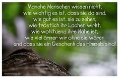 Mein Papa sagt... Manche Menschen wissen nicht, wie wichtig es ist, dass sie da sind, wie gut es ist, sie zu sehen, wie tröstlich ihr Lachen wirkt, wie wohltuend ihre Nähe ist, wie viel ärmer wir ohne sie wären und dass sie ein Geschenk des Himmels sind! #Zitate #deutsch #quotes Weisheiten und Zitate TÄGLICH NEU auf www.MeinPapasagt.de