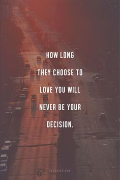 How long they choose to love you will never be your decision.