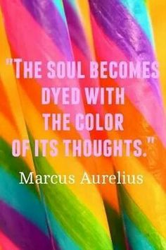 The soul becomes dyed with the color of its thoughts!